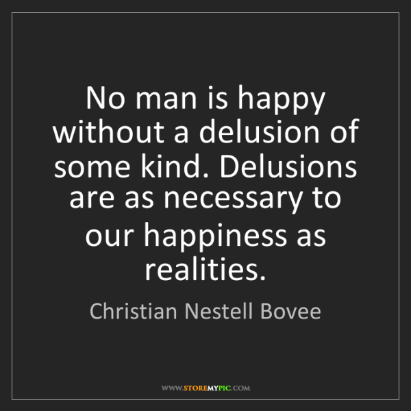 Christian Nestell Bovee: No man is happy without a delusion of some kind. Delusions...