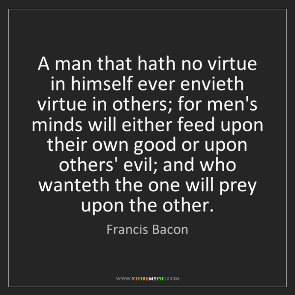 Francis Bacon: A man that hath no virtue in himself ever envieth virtue...