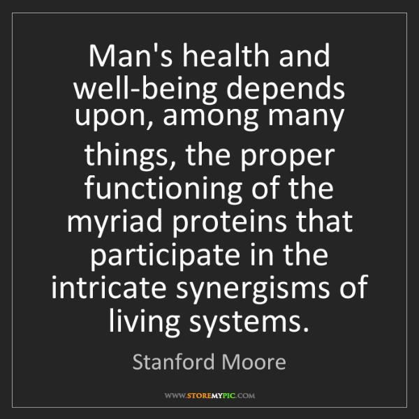 Stanford Moore: Man's health and well-being depends upon, among many...