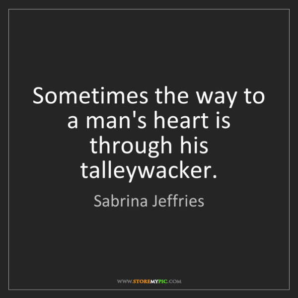 Sabrina Jeffries: Sometimes the way to a man's heart is through his talleywacker.