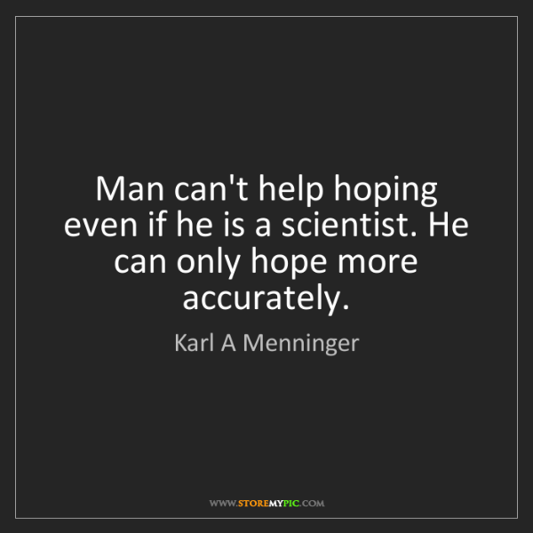 Karl A Menninger: Man can't help hoping even if he is a scientist. He can...