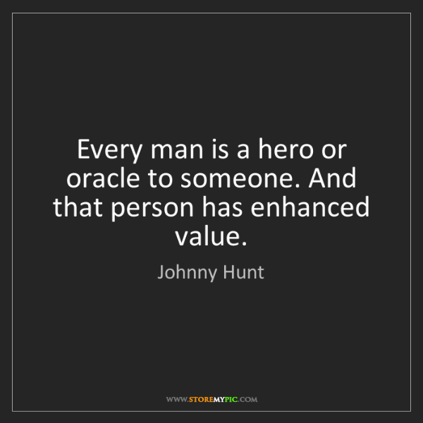Johnny Hunt: Every man is a hero or oracle to someone. And that person...