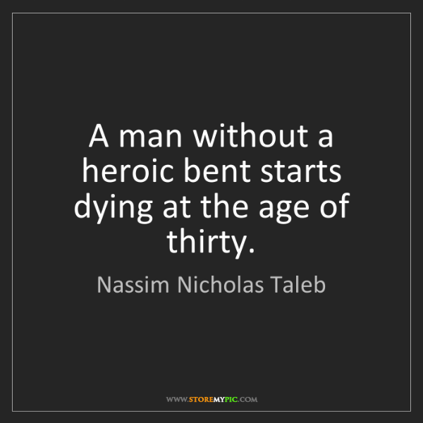 Nassim Nicholas Taleb: A man without a heroic bent starts dying at the age of...