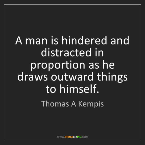 Thomas A Kempis: A man is hindered and distracted in proportion as he...