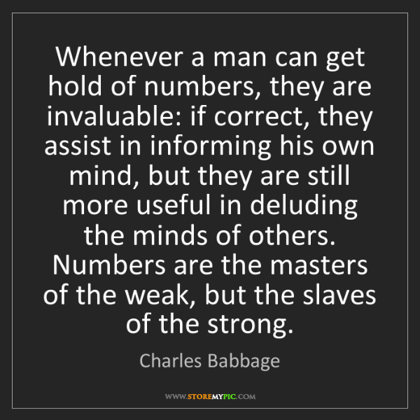 Charles Babbage: Whenever a man can get hold of numbers, they are invaluable:...