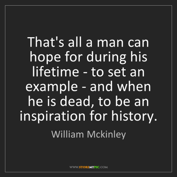 William Mckinley: That's all a man can hope for during his lifetime - to...