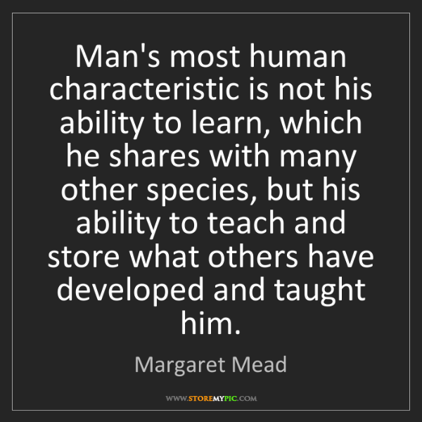 Margaret Mead: Man's most human characteristic is not his ability to...