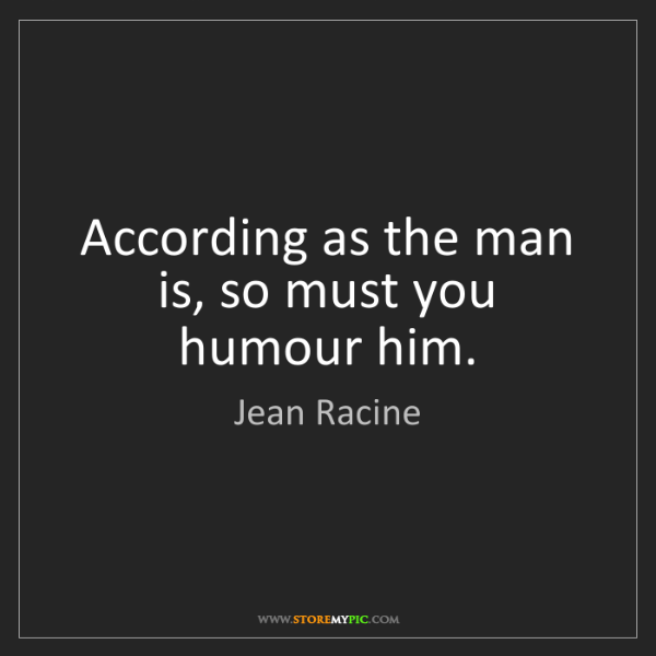 Jean Racine: According as the man is, so must you humour him.
