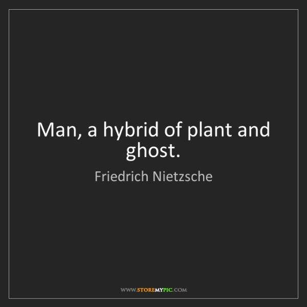 Friedrich Nietzsche: Man, a hybrid of plant and ghost.