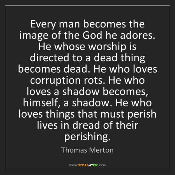 Thomas Merton: Every man becomes the image of the God he adores. He...