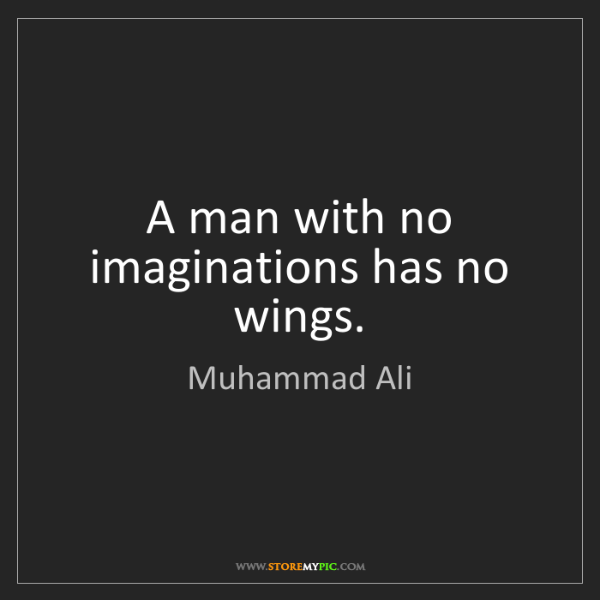 Muhammad Ali: A man with no imaginations has no wings.