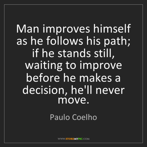 Paulo Coelho: Man improves himself as he follows his path; if he stands...
