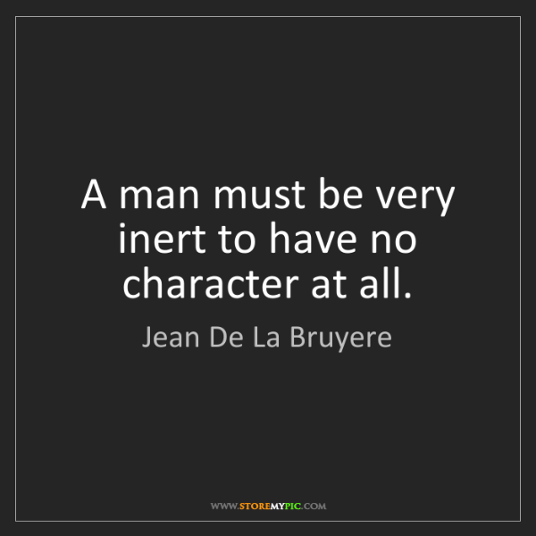 Jean De La Bruyere: A man must be very inert to have no character at all.