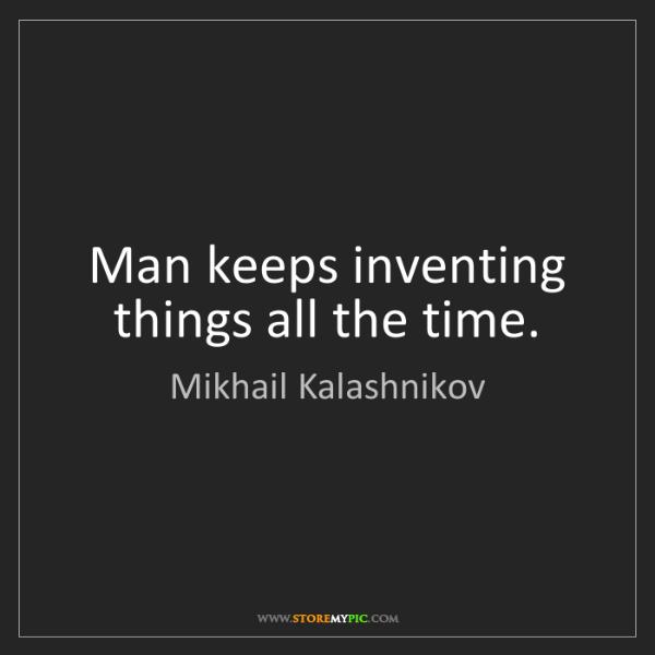 Mikhail Kalashnikov: Man keeps inventing things all the time.