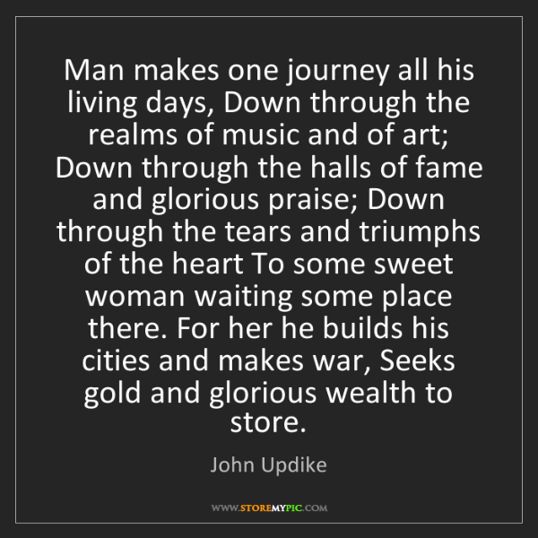 John Updike: Man makes one journey all his living days, Down through...