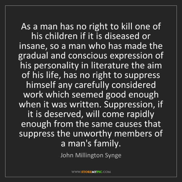 John Millington Synge: As a man has no right to kill one of his children if...