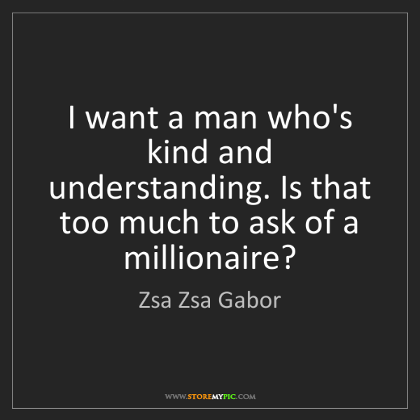 Zsa Zsa Gabor: I want a man who's kind and understanding. Is that too...