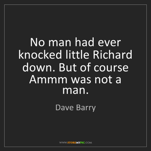 Dave Barry: No man had ever knocked little Richard down. But of course...