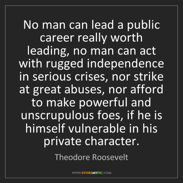 Theodore Roosevelt: No man can lead a public career really worth leading,...