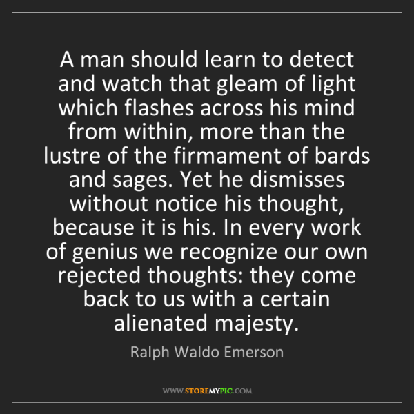 Ralph Waldo Emerson: A man should learn to detect and watch that gleam of...