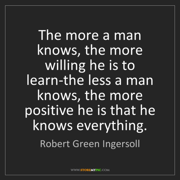 Robert Green Ingersoll: The more a man knows, the more willing he is to learn-the...