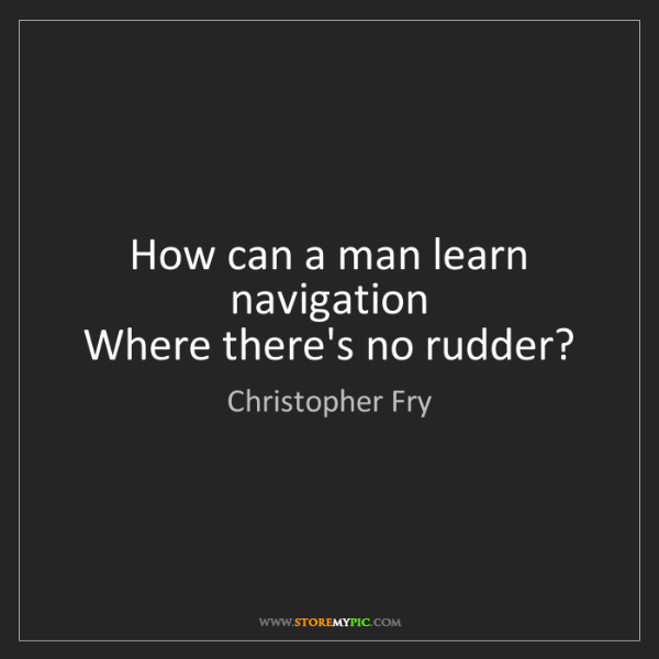 Christopher Fry: How can a man learn navigation   Where there's no rudder?