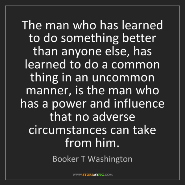Booker T Washington: The man who has learned to do something better than anyone...