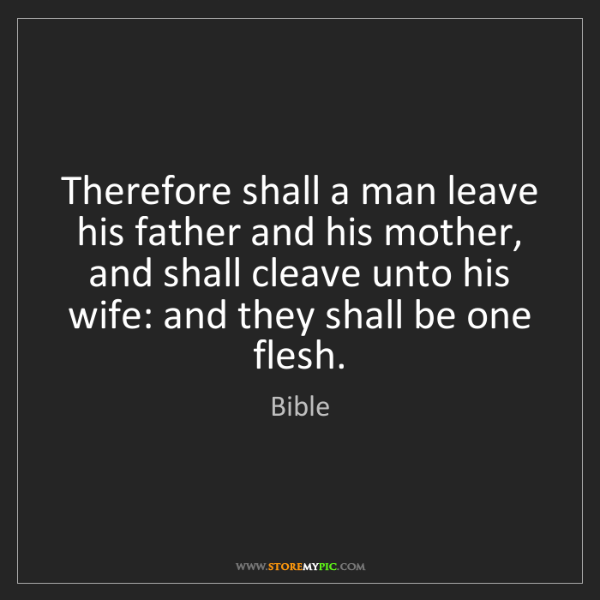 Bible: Therefore shall a man leave his father and his mother,...