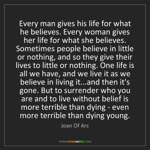 Joan Of Arc: Every man gives his life for what he believes. Every...