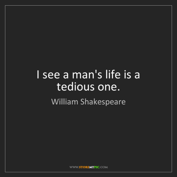 William Shakespeare: I see a man's life is a tedious one.