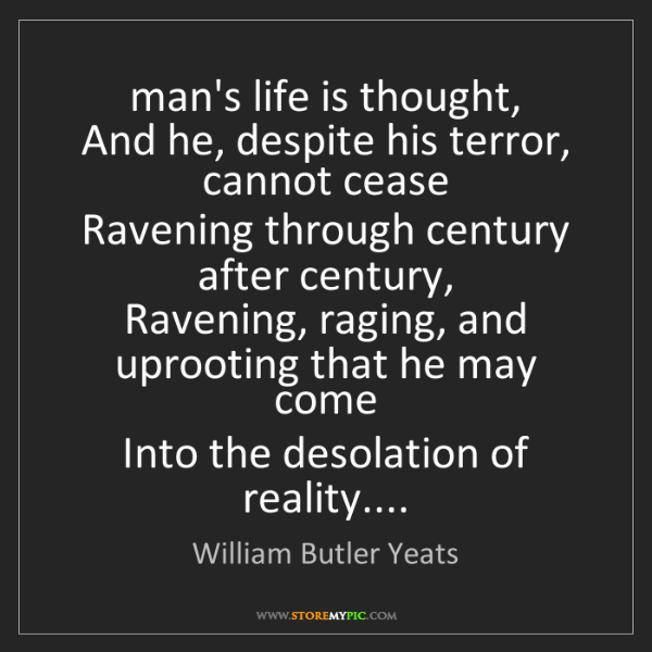 William Butler Yeats: man's life is thought,  And he, despite his terror, cannot...