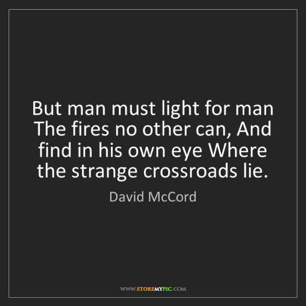 David McCord: But man must light for man The fires no other can, And...