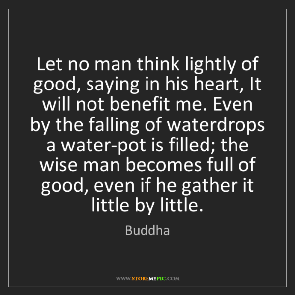Buddha: Let no man think lightly of good, saying in his heart,...