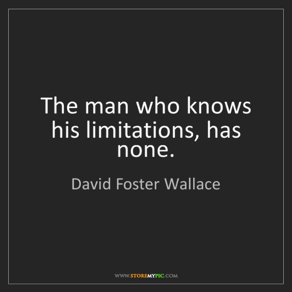 David Foster Wallace: The man who knows his limitations, has none.