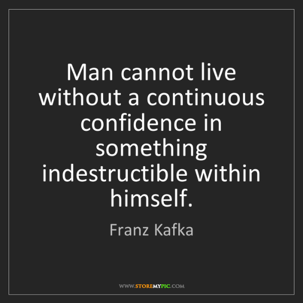 Franz Kafka: Man cannot live without a continuous confidence in something...