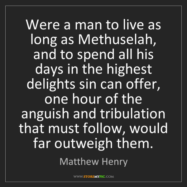 Matthew Henry: Were a man to live as long as Methuselah, and to spend...