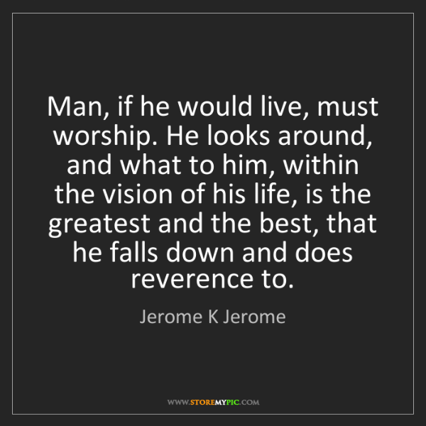 Jerome K Jerome: Man, if he would live, must worship. He looks around,...