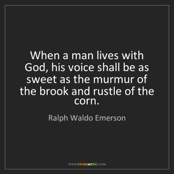 Ralph Waldo Emerson: When a man lives with God, his voice shall be as sweet...