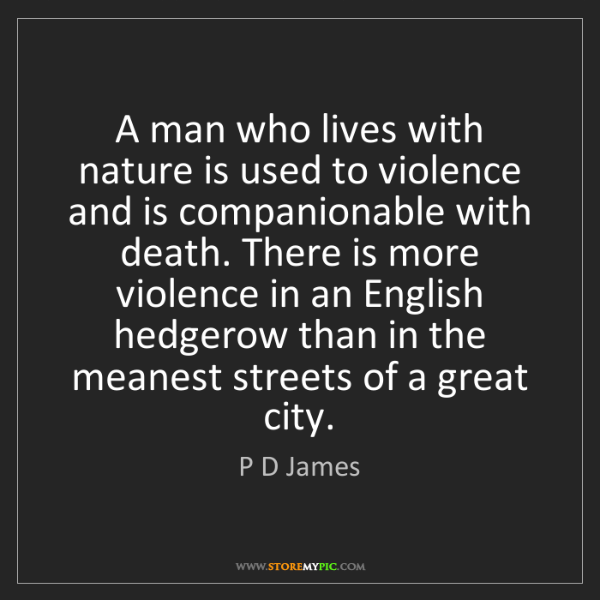 P D James: A man who lives with nature is used to violence and is...