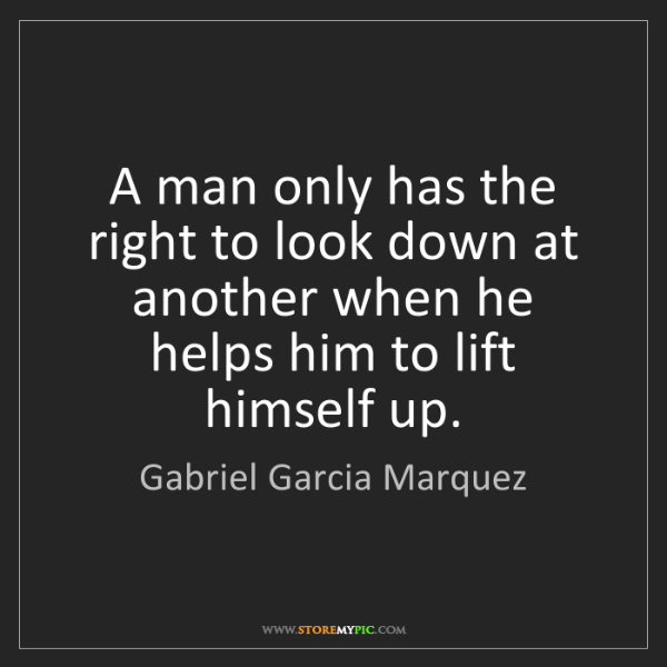 Gabriel Garcia Marquez: A man only has the right to look down at another when...