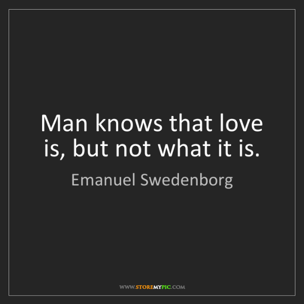 Emanuel Swedenborg: Man knows that love is, but not what it is.