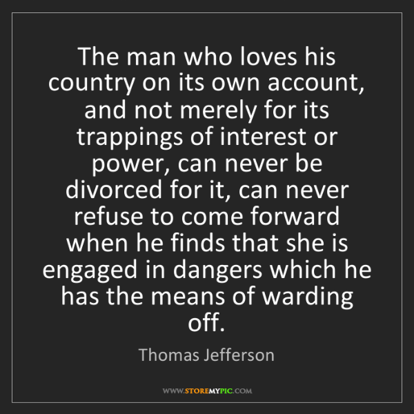 Thomas Jefferson: The man who loves his country on its own account, and...