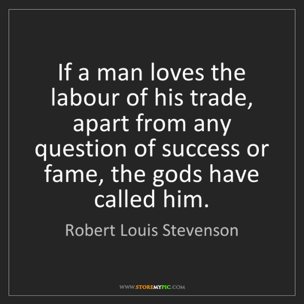 Robert Louis Stevenson: If a man loves the labour of his trade, apart from any...