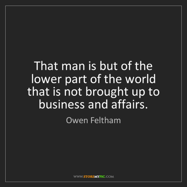 Owen Feltham: That man is but of the lower part of the world that is...