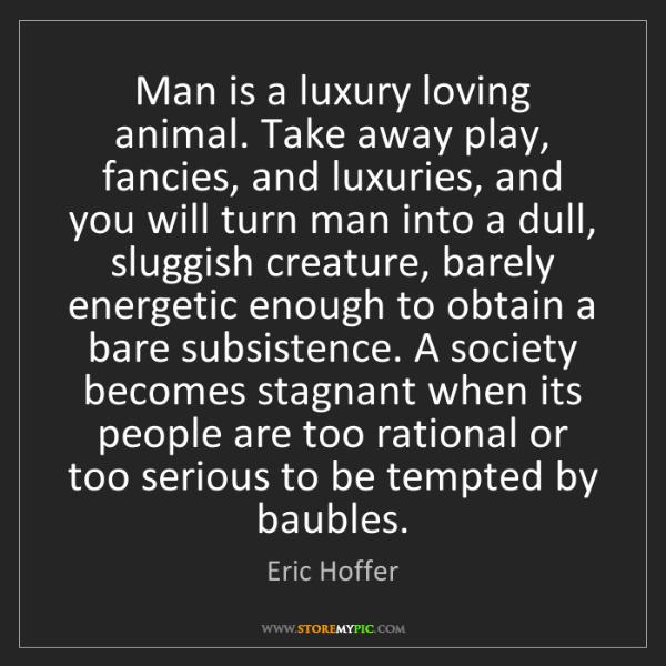 Eric Hoffer: Man is a luxury loving animal. Take away play, fancies,...