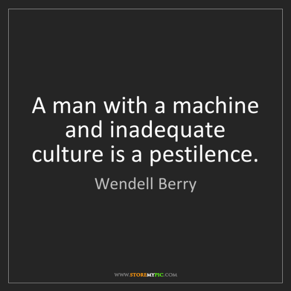 Wendell Berry: A man with a machine and inadequate culture is a pestilence.