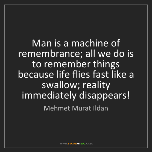 Mehmet Murat Ildan: Man is a machine of remembrance; all we do is to remember...