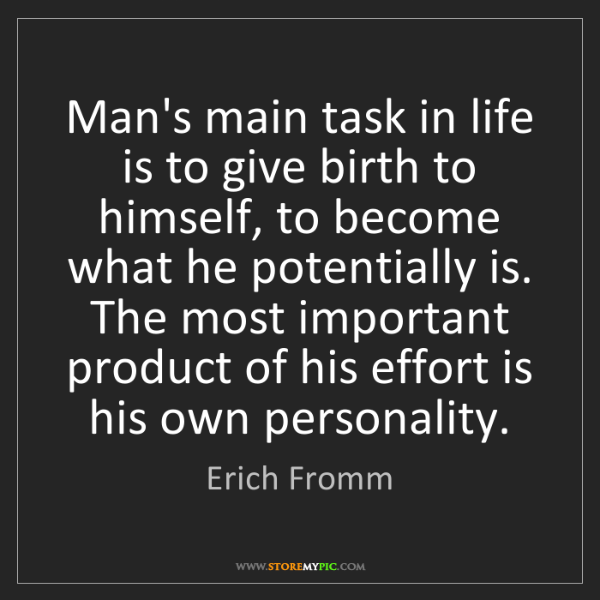 Erich Fromm: Man's main task in life is to give birth to himself,...