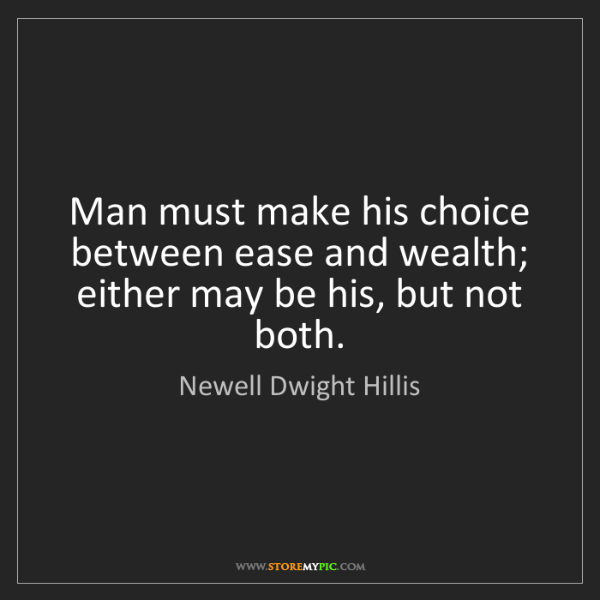 Newell Dwight Hillis: Man must make his choice between ease and wealth; either...