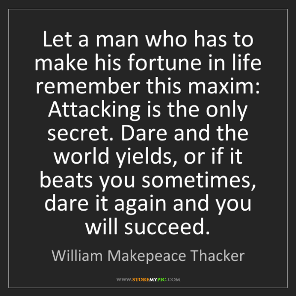 William Makepeace Thacker: Let a man who has to make his fortune in life remember...